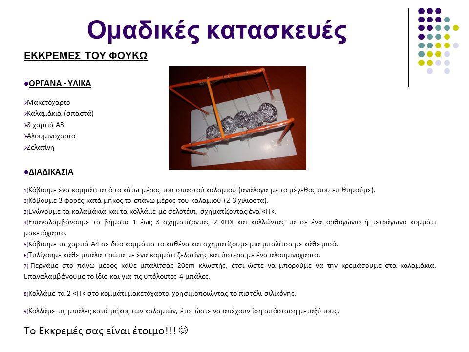 Ομαδικές κατασκευές ΕΚΚΡΕΜΕΣ ΤΟΥ ΦΟΥΚΩ ΟΡΓΑΝΑ - ΥΛΙΚΑ  Μακετόχαρτο  Καλαμάκια (σπαστά)  3 χαρτιά Α3  Αλουμινόχαρτο  Ζελατίνη ΔΙΑΔΙΚΑΣΙΑ 1) Κόβουμε ένα κομμάτι από το κάτω μέρος του σπαστού καλαμιού (ανάλογα με το μέγεθος που επιθυμούμε).