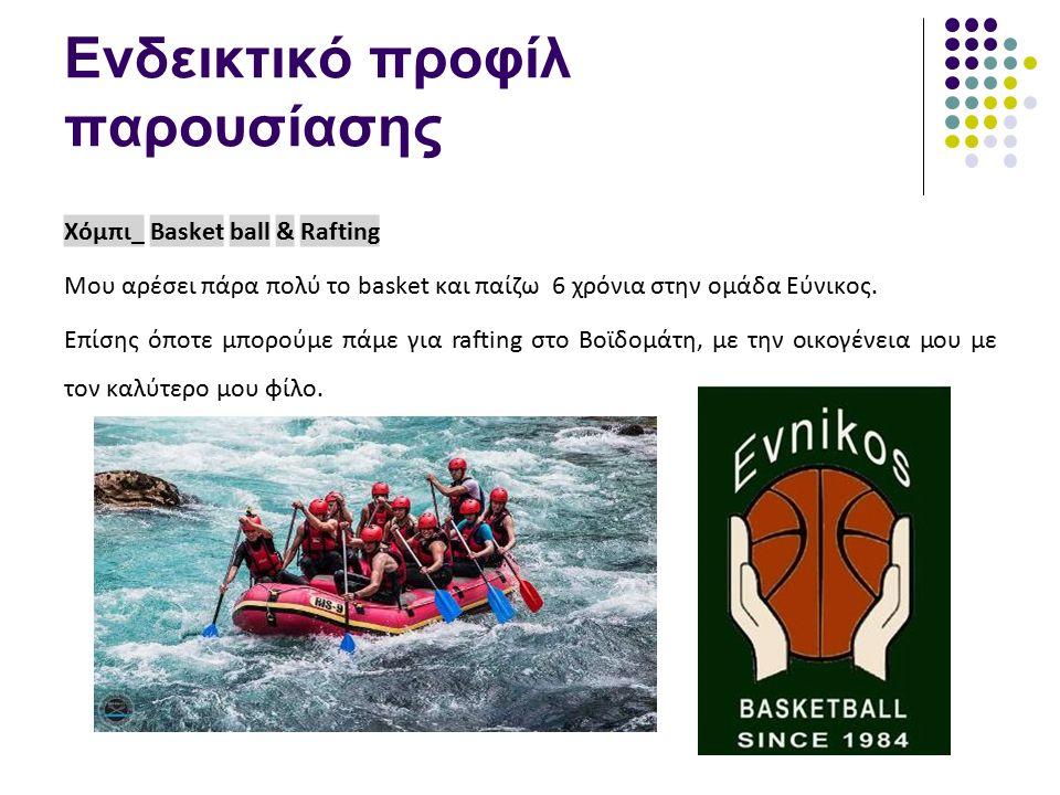 Ενδεικτικό προφίλ παρουσίασης Χόμπι_ Basket ball & Rafting Μου αρέσει πάρα πολύ το basket και παίζω 6 χρόνια στην ομάδα Εύνικος. Επίσης όποτε μπορούμε