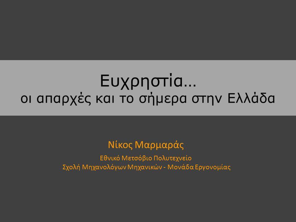 Ευχρηστία… οι απαρχές και το σήμερα στην Ελλάδα Νίκος Μαρμαράς Εθνικό Μετσόβιο Πολυτεχνείο Σχολή Μηχανολόγων Μηχανικών - Μονάδα Εργονομίας