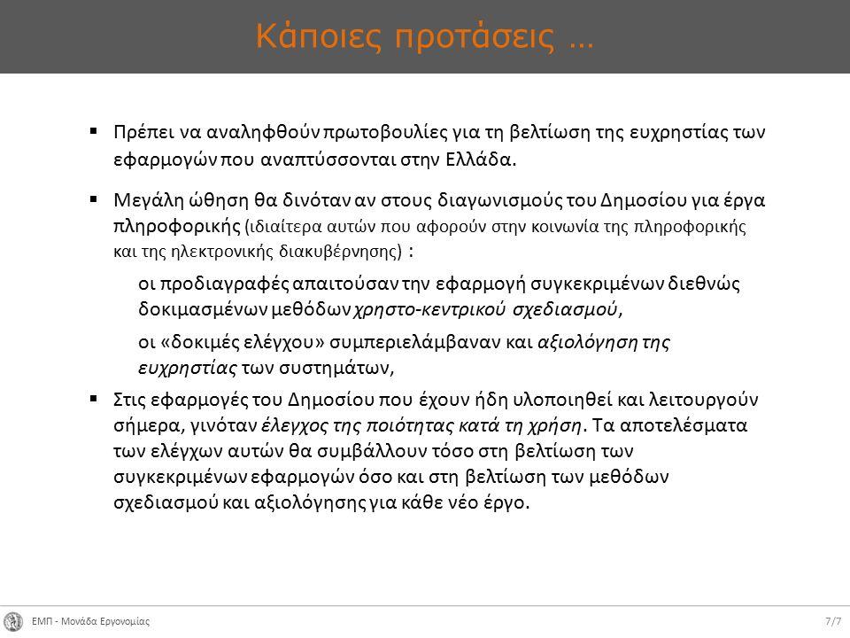 ΕΜΠ - Μονάδα Εργονομίας 7/7 Κάποιες προτάσεις …  Πρέπει να αναληφθούν πρωτοβουλίες για τη βελτίωση της ευχρηστίας των εφαρμογών που αναπτύσσονται στην Ελλάδα.