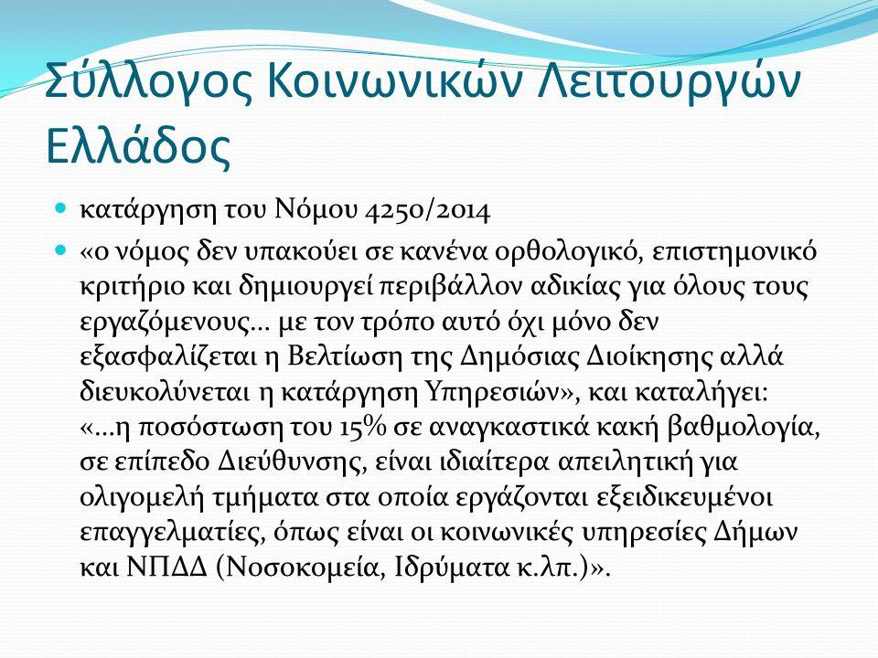 Σύλλογος Κοινωνικών Λειτουργών Ελλάδος κατάργηση του Νόµου 4250/2014 «ο νόµος δεν υπακούει σε κανένα ορθολογικό, επιστηµονικό κριτήριο και δηµιουργεί περιβάλλον αδικίας για όλους τους εργαζόµενους… µε τον τρόπο αυτό όχι µόνο δεν εξασφαλίζεται η Βελτίωση της Δηµόσιας Διοίκησης αλλά διευκολύνεται η κατάργηση Υπηρεσιών», και καταλήγει: «…η ποσόστωση του 15% σε αναγκαστικά κακή βαθµολογία, σε επίπεδο Διεύθυνσης, είναι ιδιαίτερα απειλητική για ολιγοµελή τµήµατα στα οποία εργάζονται εξειδικευµένοι επαγγελµατίες, όπως είναι οι κοινωνικές υπηρεσίες Δήµων και ΝΠΔΔ (Νοσοκοµεία, Ιδρύµατα κ.λπ.)».