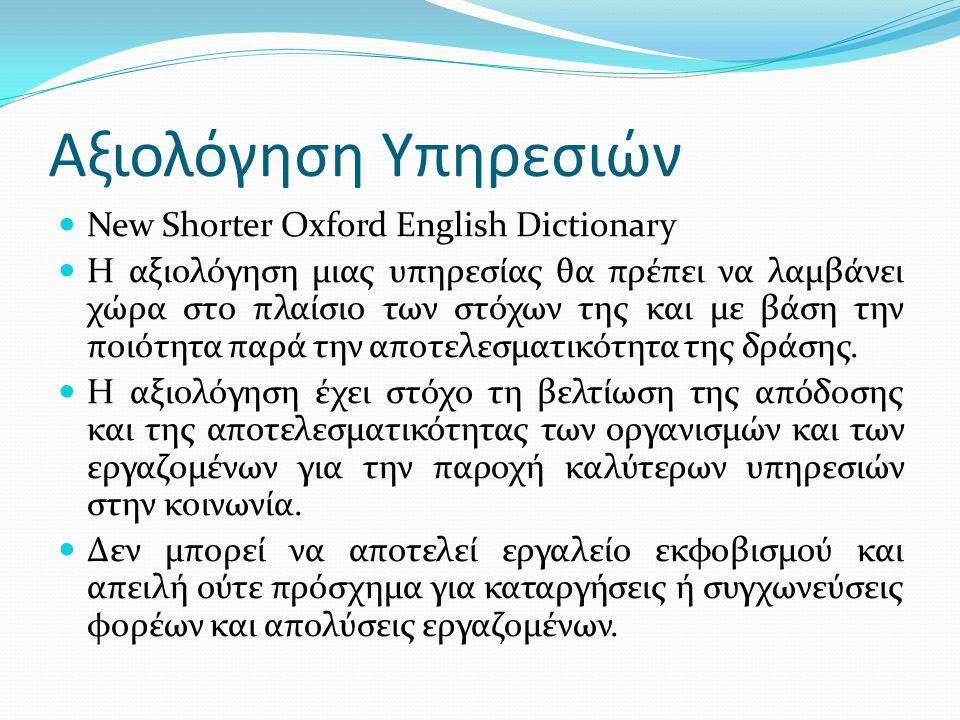 Αξιολόγηση Υπηρεσιών New Shorter Oxford English Dictionary Η αξιολόγηση µιας υπηρεσίας θα πρέπει να λαµβάνει χώρα στο πλαίσιο των στόχων της και µε βάση την ποιότητα παρά την αποτελεσµατικότητα της δράσης.