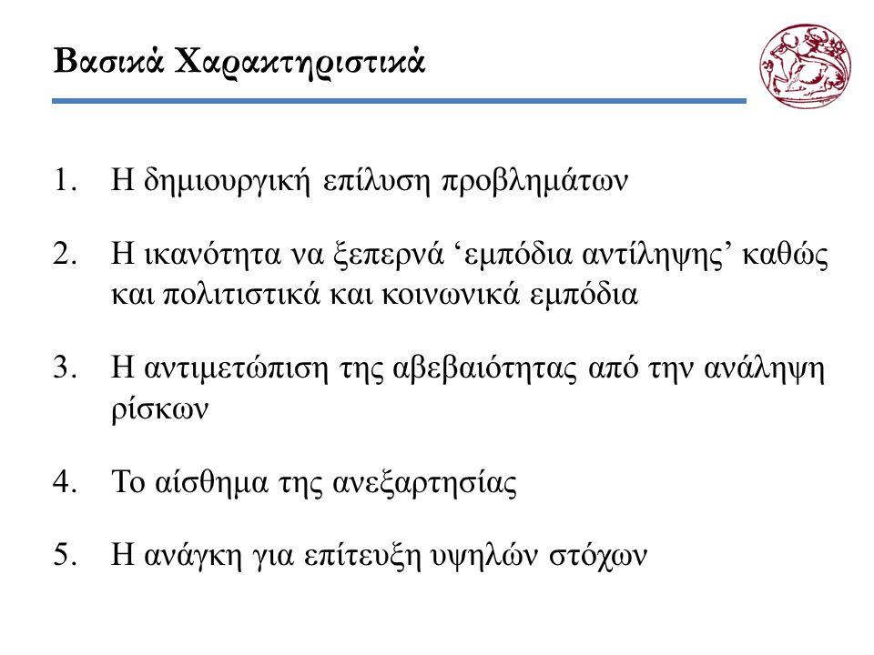 Βασικά Χαρακτηριστικά 1.Η δημιουργική επίλυση προβλημάτων 2.Η ικανότητα να ξεπερνά 'εμπόδια αντίληψης' καθώς και πολιτιστικά και κοινωνικά εμπόδια 3.Η αντιμετώπιση της αβεβαιότητας από την ανάληψη ρίσκων 4.Το αίσθημα της ανεξαρτησίας 5.Η ανάγκη για επίτευξη υψηλών στόχων