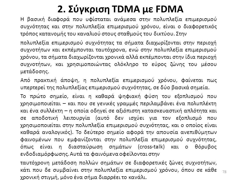 2. Σύγκριση ΤDMA με FDMA Η βασική διαφορά που υφίσταται ανάμεσα στην πολυπλεξία επιμερισμού συχνότητας και στην πολυπλεξία επιμερισμού χρόνου, είναι ο