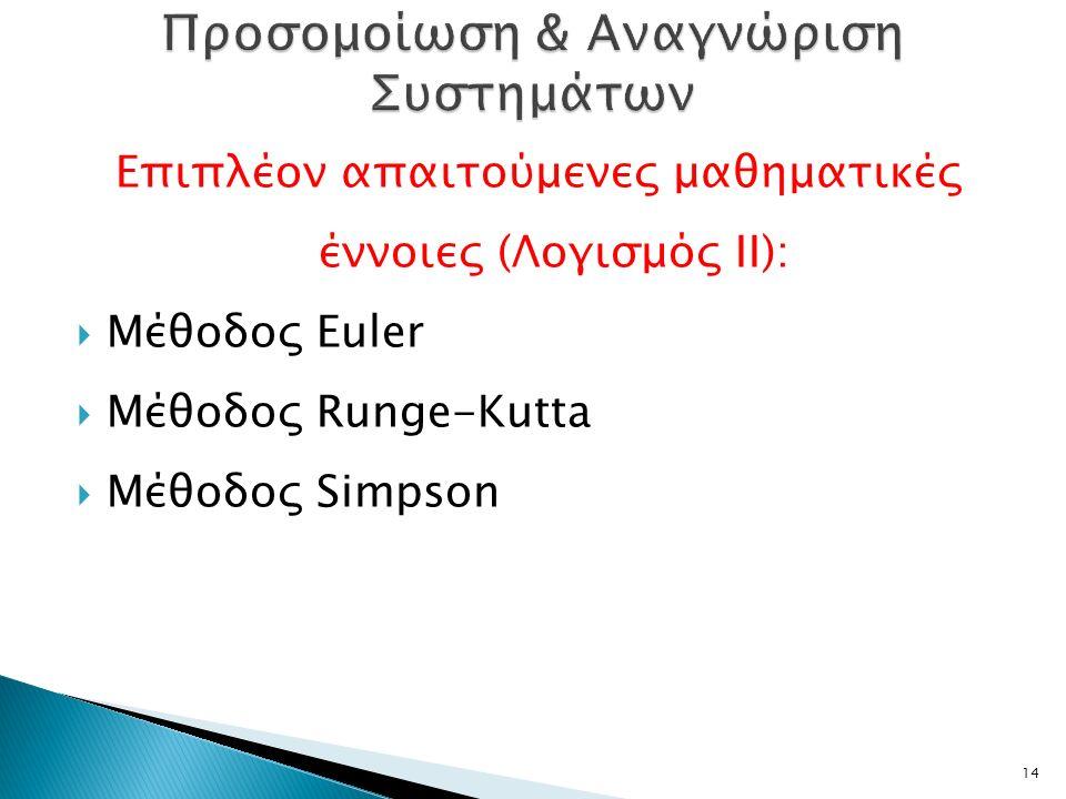 Επιπλέον απαιτούμενες μαθηματικές έννοιες (Λογισμός ΙΙ):  Μέθοδος Euler  Μέθοδος Runge-Kutta  Μέθοδος Simpson 14