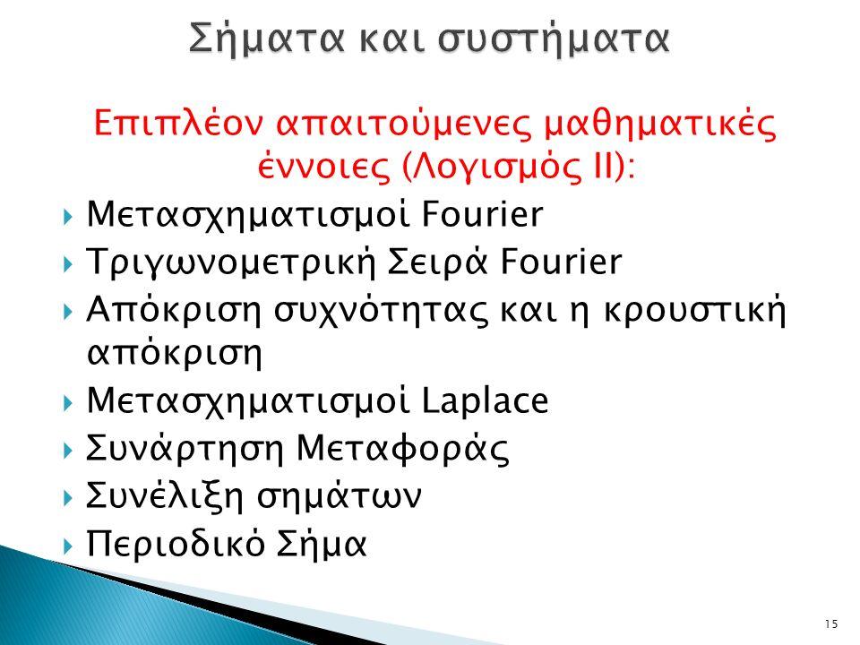 Επιπλέον απαιτούμενες μαθηματικές έννοιες (Λογισμός ΙΙ):  Μετασχηματισμοί Fourier  Τριγωνομετρική Σειρά Fourier  Απόκριση συχνότητας και η κρουστική απόκριση  Μετασχηματισμοί Laplace  Συνάρτηση Μεταφοράς  Συνέλιξη σημάτων  Περιοδικό Σήμα 15