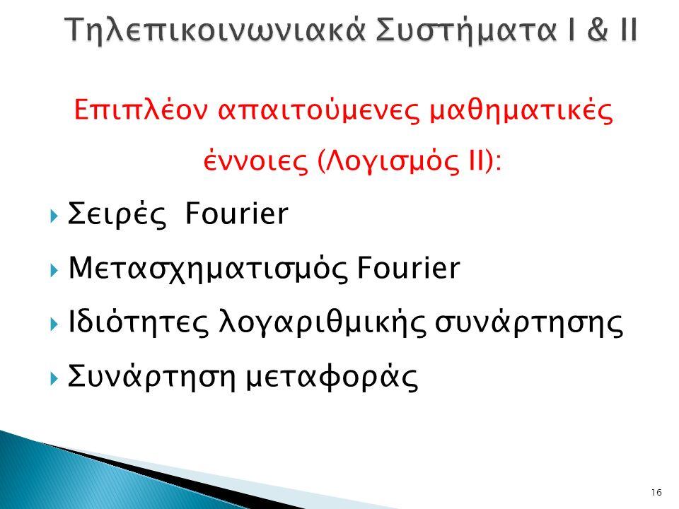 Επιπλέον απαιτούμενες μαθηματικές έννοιες (Λογισμός ΙΙ):  Σειρές Fourier  Μετασχηματισμός Fourier  Ιδιότητες λογαριθμικής συνάρτησης  Συνάρτηση μεταφοράς 16