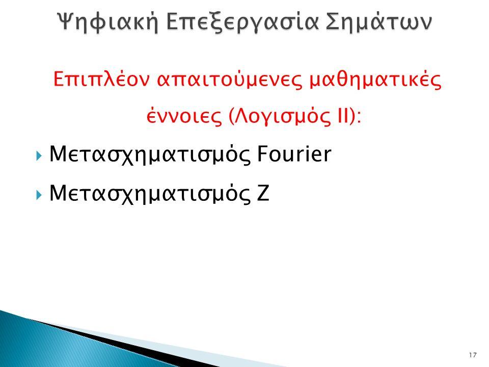 Επιπλέον απαιτούμενες μαθηματικές έννοιες (Λογισμός ΙΙ):  Μετασχηματισμός Fourier  Μετασχηματισμός Ζ 17