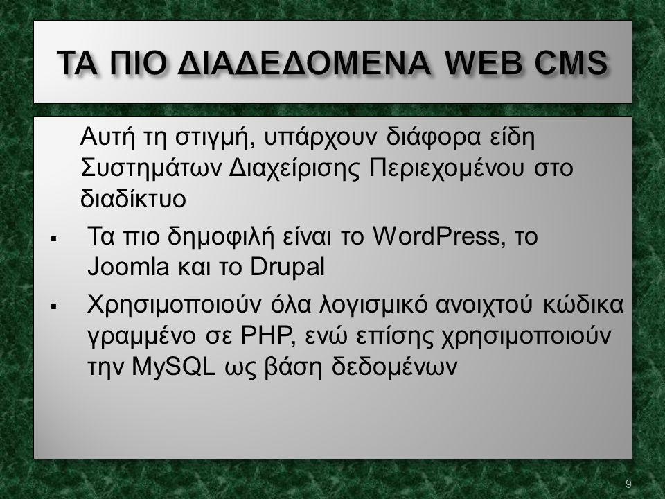 Αυτή τη στιγμή, υπάρχουν διάφορα είδη Συστημάτων Διαχείρισης Περιεχομένου στο διαδίκτυο  Τα πιο δημοφιλή είναι το WordPress, το Joomla και το Drupal  Χρησιμοποιούν όλα λογισμικό ανοιχτού κώδικα γραμμένο σε PHP, ενώ επίσης χρησιμοποιούν την MySQL ως βάση δεδομένων Αυτή τη στιγμή, υπάρχουν διάφορα είδη Συστημάτων Διαχείρισης Περιεχομένου στο διαδίκτυο  Τα πιο δημοφιλή είναι το WordPress, το Joomla και το Drupal  Χρησιμοποιούν όλα λογισμικό ανοιχτού κώδικα γραμμένο σε PHP, ενώ επίσης χρησιμοποιούν την MySQL ως βάση δεδομένων 9