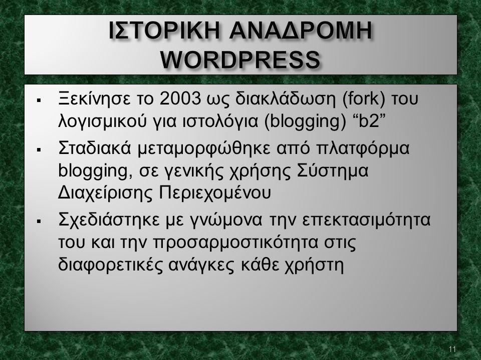  Ξεκίνησε το 2003 ως διακλάδωση (fork) του λογισμικού για ιστολόγια (blogging) b2  Σταδιακά μεταμορφώθηκε από πλατφόρμα blogging, σε γενικής χρήσης Σύστημα Διαχείρισης Περιεχομένου  Σχεδιάστηκε με γνώμονα την επεκτασιμότητα του και την προσαρμοστικότητα στις διαφορετικές ανάγκες κάθε χρήστη  Ξεκίνησε το 2003 ως διακλάδωση (fork) του λογισμικού για ιστολόγια (blogging) b2  Σταδιακά μεταμορφώθηκε από πλατφόρμα blogging, σε γενικής χρήσης Σύστημα Διαχείρισης Περιεχομένου  Σχεδιάστηκε με γνώμονα την επεκτασιμότητα του και την προσαρμοστικότητα στις διαφορετικές ανάγκες κάθε χρήστη 11