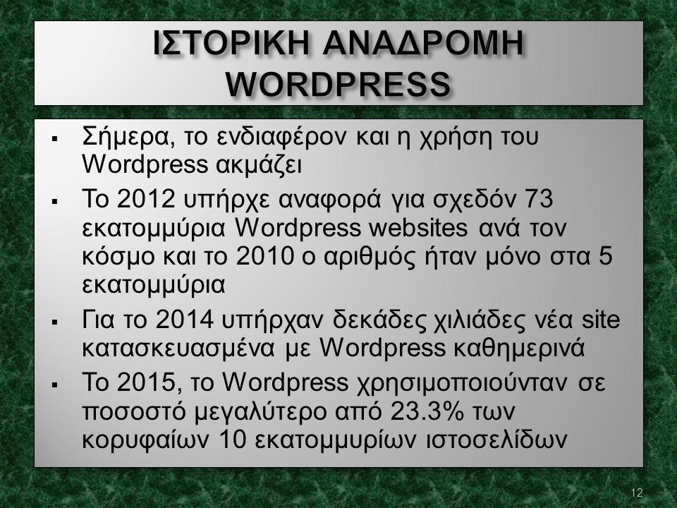  Σήμερα, το ενδιαφέρον και η χρήση του Wordpress ακμάζει  Το 2012 υπήρχε αναφορά για σχεδόν 73 εκατομμύρια Wordpress websites ανά τον κόσμο και το 2010 ο αριθμός ήταν μόνο στα 5 εκατομμύρια  Για το 2014 υπήρχαν δεκάδες χιλιάδες νέα site κατασκευασμένα με Wordpress καθημερινά  Το 2015, το Wordpress χρησιμοποιούνταν σε ποσοστό μεγαλύτερο από 23.3% των κορυφαίων 10 εκατομμυρίων ιστοσελίδων  Σήμερα, το ενδιαφέρον και η χρήση του Wordpress ακμάζει  Το 2012 υπήρχε αναφορά για σχεδόν 73 εκατομμύρια Wordpress websites ανά τον κόσμο και το 2010 ο αριθμός ήταν μόνο στα 5 εκατομμύρια  Για το 2014 υπήρχαν δεκάδες χιλιάδες νέα site κατασκευασμένα με Wordpress καθημερινά  Το 2015, το Wordpress χρησιμοποιούνταν σε ποσοστό μεγαλύτερο από 23.3% των κορυφαίων 10 εκατομμυρίων ιστοσελίδων 12