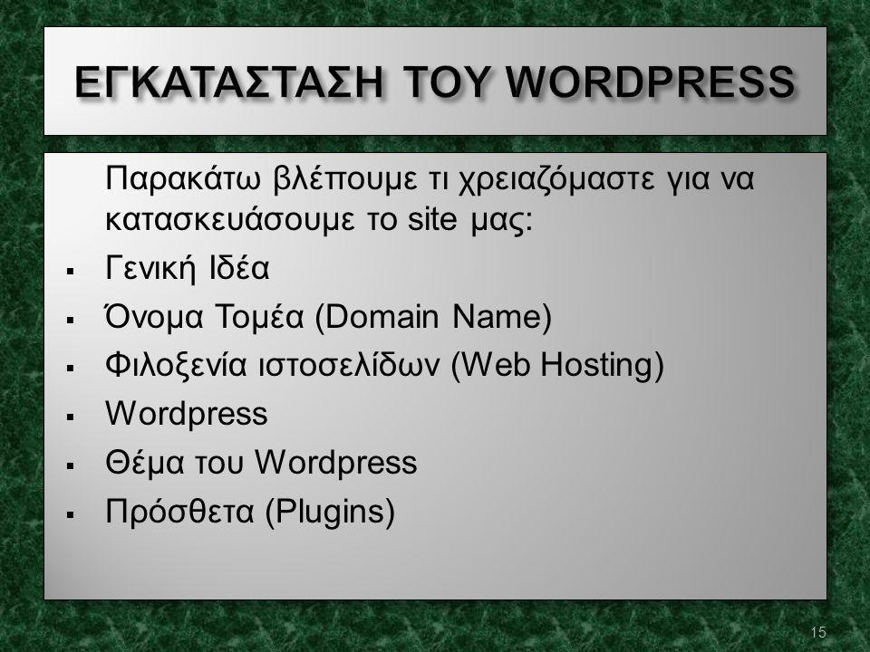 Παρακάτω βλέπουμε τι χρειαζόμαστε για να κατασκευάσουμε το site μας:  Γενική Ιδέα  Όνομα Τομέα (Domain Name)  Φιλοξενία ιστοσελίδων (Web Hosting)  Wordpress  Θέμα του Wordpress  Πρόσθετα (Plugins) Παρακάτω βλέπουμε τι χρειαζόμαστε για να κατασκευάσουμε το site μας:  Γενική Ιδέα  Όνομα Τομέα (Domain Name)  Φιλοξενία ιστοσελίδων (Web Hosting)  Wordpress  Θέμα του Wordpress  Πρόσθετα (Plugins) 15