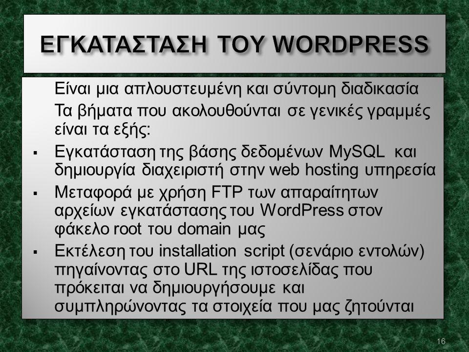 Είναι μια απλουστευμένη και σύντομη διαδικασία Τα βήματα που ακολουθούνται σε γενικές γραμμές είναι τα εξής:  Εγκατάσταση της βάσης δεδομένων MySQL και δημιουργία διαχειριστή στην web hosting υπηρεσία  Μεταφορά με χρήση FTP των απαραίτητων αρχείων εγκατάστασης του WordPress στον φάκελο root του domain μας  Εκτέλεση του installation script (σενάριο εντολών) πηγαίνοντας στο URL της ιστοσελίδας που πρόκειται να δημιουργήσουμε και συμπληρώνοντας τα στοιχεία που μας ζητούνται Είναι μια απλουστευμένη και σύντομη διαδικασία Τα βήματα που ακολουθούνται σε γενικές γραμμές είναι τα εξής:  Εγκατάσταση της βάσης δεδομένων MySQL και δημιουργία διαχειριστή στην web hosting υπηρεσία  Μεταφορά με χρήση FTP των απαραίτητων αρχείων εγκατάστασης του WordPress στον φάκελο root του domain μας  Εκτέλεση του installation script (σενάριο εντολών) πηγαίνοντας στο URL της ιστοσελίδας που πρόκειται να δημιουργήσουμε και συμπληρώνοντας τα στοιχεία που μας ζητούνται 16
