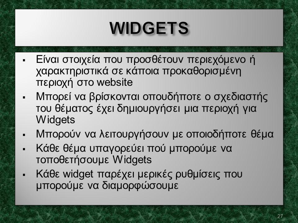  Είναι στοιχεία που προσθέτουν περιεχόμενο ή χαρακτηριστικά σε κάποια προκαθορισμένη περιοχή στο website  Μπορεί να βρίσκονται οπουδήποτε ο σχεδιαστής του θέματος έχει δημιουργήσει μια περιοχή για Widgets  Μπορούν να λειτουργήσουν με οποιοδήποτε θέμα  Κάθε θέμα υπαγορεύει πού μπορούμε να τοποθετήσουμε Widgets  Κάθε widget παρέχει μερικές ρυθμίσεις που μπορούμε να διαμορφώσουμε  Είναι στοιχεία που προσθέτουν περιεχόμενο ή χαρακτηριστικά σε κάποια προκαθορισμένη περιοχή στο website  Μπορεί να βρίσκονται οπουδήποτε ο σχεδιαστής του θέματος έχει δημιουργήσει μια περιοχή για Widgets  Μπορούν να λειτουργήσουν με οποιοδήποτε θέμα  Κάθε θέμα υπαγορεύει πού μπορούμε να τοποθετήσουμε Widgets  Κάθε widget παρέχει μερικές ρυθμίσεις που μπορούμε να διαμορφώσουμε 27