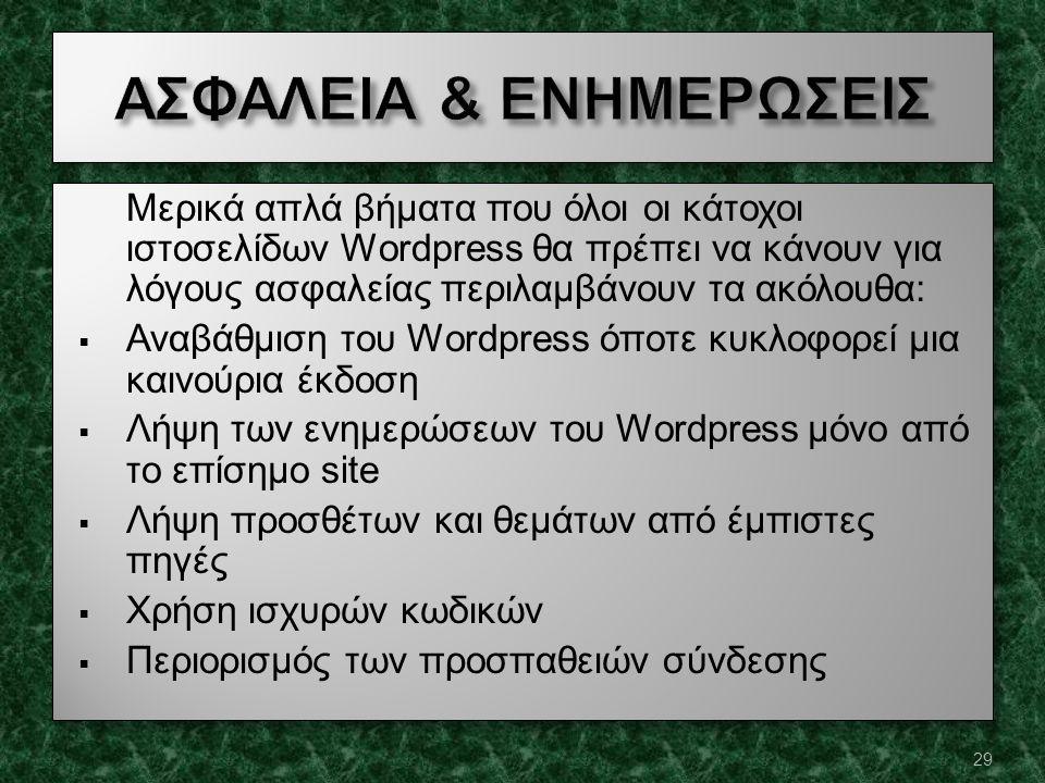 Μερικά απλά βήματα που όλοι οι κάτοχοι ιστοσελίδων Wordpress θα πρέπει να κάνουν για λόγους ασφαλείας περιλαμβάνουν τα ακόλουθα:  Αναβάθμιση του Wordpress όποτε κυκλοφορεί μια καινούρια έκδοση  Λήψη των ενημερώσεων του Wordpress μόνο από το επίσημο site  Λήψη προσθέτων και θεμάτων από έμπιστες πηγές  Χρήση ισχυρών κωδικών  Περιορισμός των προσπαθειών σύνδεσης Μερικά απλά βήματα που όλοι οι κάτοχοι ιστοσελίδων Wordpress θα πρέπει να κάνουν για λόγους ασφαλείας περιλαμβάνουν τα ακόλουθα:  Αναβάθμιση του Wordpress όποτε κυκλοφορεί μια καινούρια έκδοση  Λήψη των ενημερώσεων του Wordpress μόνο από το επίσημο site  Λήψη προσθέτων και θεμάτων από έμπιστες πηγές  Χρήση ισχυρών κωδικών  Περιορισμός των προσπαθειών σύνδεσης 29