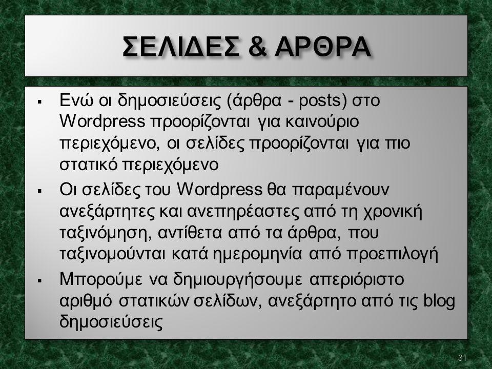  Ενώ οι δημοσιεύσεις (άρθρα - posts) στο Wordpress προορίζονται για καινούριο περιεχόμενο, οι σελίδες προορίζονται για πιο στατικό περιεχόμενο  Οι σελίδες του Wordpress θα παραμένουν ανεξάρτητες και ανεπηρέαστες από τη χρονική ταξινόμηση, αντίθετα από τα άρθρα, που ταξινομούνται κατά ημερομηνία από προεπιλογή  Μπορούμε να δημιουργήσουμε απεριόριστο αριθμό στατικών σελίδων, ανεξάρτητο από τις blog δημοσιεύσεις  Ενώ οι δημοσιεύσεις (άρθρα - posts) στο Wordpress προορίζονται για καινούριο περιεχόμενο, οι σελίδες προορίζονται για πιο στατικό περιεχόμενο  Οι σελίδες του Wordpress θα παραμένουν ανεξάρτητες και ανεπηρέαστες από τη χρονική ταξινόμηση, αντίθετα από τα άρθρα, που ταξινομούνται κατά ημερομηνία από προεπιλογή  Μπορούμε να δημιουργήσουμε απεριόριστο αριθμό στατικών σελίδων, ανεξάρτητο από τις blog δημοσιεύσεις 31