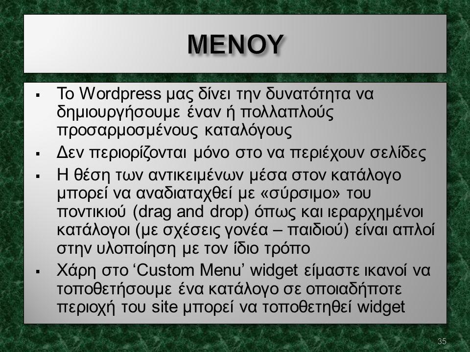  Το Wordpress μας δίνει την δυνατότητα να δημιουργήσουμε έναν ή πολλαπλούς προσαρμοσμένους καταλόγους  Δεν περιορίζονται μόνο στο να περιέχουν σελίδες  Η θέση των αντικειμένων μέσα στον κατάλογο μπορεί να αναδιαταχθεί με «σύρσιμο» του ποντικιού (drag and drop) όπως και ιεραρχημένοι κατάλογοι (με σχέσεις γονέα – παιδιού) είναι απλοί στην υλοποίηση με τον ίδιο τρόπο  Χάρη στο 'Custom Menu' widget είμαστε ικανοί να τοποθετήσουμε ένα κατάλογο σε οποιαδήποτε περιοχή του site μπορεί να τοποθετηθεί widget  Το Wordpress μας δίνει την δυνατότητα να δημιουργήσουμε έναν ή πολλαπλούς προσαρμοσμένους καταλόγους  Δεν περιορίζονται μόνο στο να περιέχουν σελίδες  Η θέση των αντικειμένων μέσα στον κατάλογο μπορεί να αναδιαταχθεί με «σύρσιμο» του ποντικιού (drag and drop) όπως και ιεραρχημένοι κατάλογοι (με σχέσεις γονέα – παιδιού) είναι απλοί στην υλοποίηση με τον ίδιο τρόπο  Χάρη στο 'Custom Menu' widget είμαστε ικανοί να τοποθετήσουμε ένα κατάλογο σε οποιαδήποτε περιοχή του site μπορεί να τοποθετηθεί widget 35
