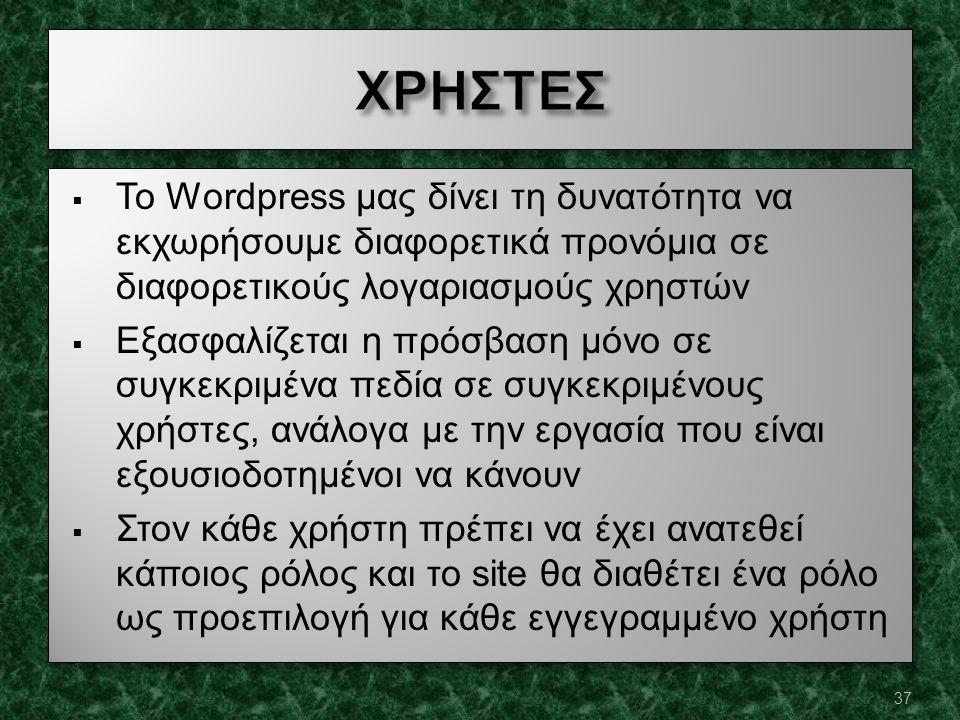  Το Wordpress μας δίνει τη δυνατότητα να εκχωρήσουμε διαφορετικά προνόμια σε διαφορετικούς λογαριασμούς χρηστών  Εξασφαλίζεται η πρόσβαση μόνο σε συγκεκριμένα πεδία σε συγκεκριμένους χρήστες, ανάλογα με την εργασία που είναι εξουσιοδοτημένοι να κάνουν  Στον κάθε χρήστη πρέπει να έχει ανατεθεί κάποιος ρόλος και το site θα διαθέτει ένα ρόλο ως προεπιλογή για κάθε εγγεγραμμένο χρήστη  Το Wordpress μας δίνει τη δυνατότητα να εκχωρήσουμε διαφορετικά προνόμια σε διαφορετικούς λογαριασμούς χρηστών  Εξασφαλίζεται η πρόσβαση μόνο σε συγκεκριμένα πεδία σε συγκεκριμένους χρήστες, ανάλογα με την εργασία που είναι εξουσιοδοτημένοι να κάνουν  Στον κάθε χρήστη πρέπει να έχει ανατεθεί κάποιος ρόλος και το site θα διαθέτει ένα ρόλο ως προεπιλογή για κάθε εγγεγραμμένο χρήστη 37