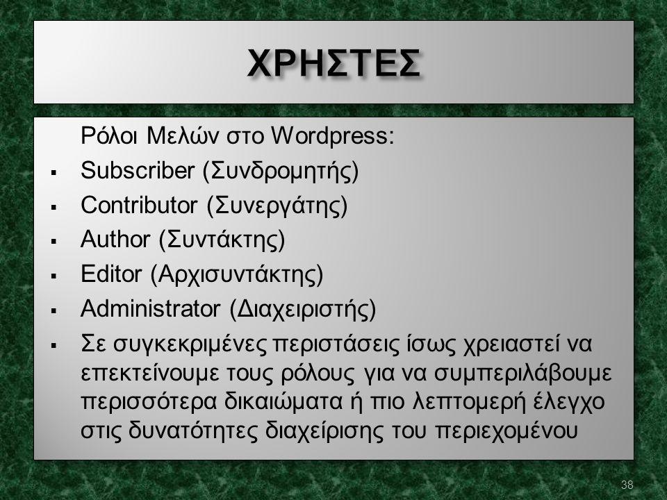 Ρόλοι Μελών στο Wordpress:  Subscriber (Συνδρομητής)  Contributor (Συνεργάτης)  Author (Συντάκτης)  Editor (Αρχισυντάκτης)  Administrator (Διαχειριστής)  Σε συγκεκριμένες περιστάσεις ίσως χρειαστεί να επεκτείνουμε τους ρόλους για να συμπεριλάβουμε περισσότερα δικαιώματα ή πιο λεπτομερή έλεγχο στις δυνατότητες διαχείρισης του περιεχομένου Ρόλοι Μελών στο Wordpress:  Subscriber (Συνδρομητής)  Contributor (Συνεργάτης)  Author (Συντάκτης)  Editor (Αρχισυντάκτης)  Administrator (Διαχειριστής)  Σε συγκεκριμένες περιστάσεις ίσως χρειαστεί να επεκτείνουμε τους ρόλους για να συμπεριλάβουμε περισσότερα δικαιώματα ή πιο λεπτομερή έλεγχο στις δυνατότητες διαχείρισης του περιεχομένου 38