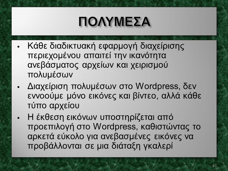  Κάθε διαδικτυακή εφαρμογή διαχείρισης περιεχομένου απαιτεί την ικανότητα ανεβάσματος αρχείων και χειρισμού πολυμέσων  Διαχείριση πολυμέσων στο Wordpress, δεν εννοούμε μόνο εικόνες και βίντεο, αλλά κάθε τύπο αρχείου  Η έκθεση εικόνων υποστηρίζεται από προεπιλογή στο Wordpress, καθιστώντας το αρκετά εύκολο για ανεβασμένες εικόνες να προβάλλονται σε μια διάταξη γκαλερί  Κάθε διαδικτυακή εφαρμογή διαχείρισης περιεχομένου απαιτεί την ικανότητα ανεβάσματος αρχείων και χειρισμού πολυμέσων  Διαχείριση πολυμέσων στο Wordpress, δεν εννοούμε μόνο εικόνες και βίντεο, αλλά κάθε τύπο αρχείου  Η έκθεση εικόνων υποστηρίζεται από προεπιλογή στο Wordpress, καθιστώντας το αρκετά εύκολο για ανεβασμένες εικόνες να προβάλλονται σε μια διάταξη γκαλερί 40