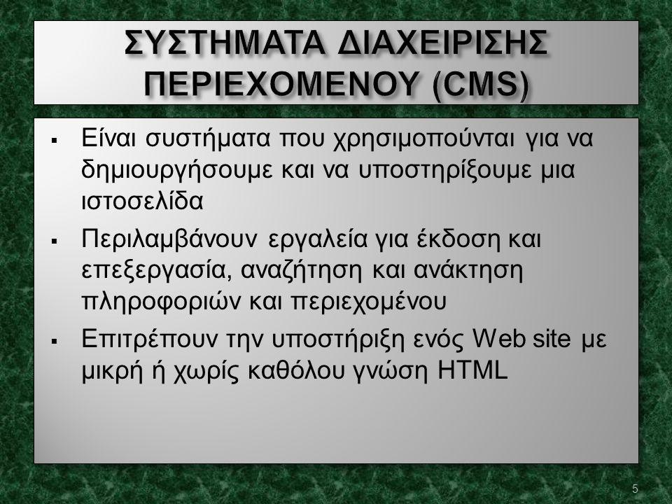  Είναι συστήματα που χρησιμοπούνται για να δημιουργήσουμε και να υποστηρίξουμε μια ιστοσελίδα  Περιλαμβάνουν εργαλεία για έκδοση και επεξεργασία, αναζήτηση και ανάκτηση πληροφοριών και περιεχομένου  Επιτρέπουν την υποστήριξη ενός Web site με μικρή ή χωρίς καθόλου γνώση HTML  Είναι συστήματα που χρησιμοπούνται για να δημιουργήσουμε και να υποστηρίξουμε μια ιστοσελίδα  Περιλαμβάνουν εργαλεία για έκδοση και επεξεργασία, αναζήτηση και ανάκτηση πληροφοριών και περιεχομένου  Επιτρέπουν την υποστήριξη ενός Web site με μικρή ή χωρίς καθόλου γνώση HTML 5
