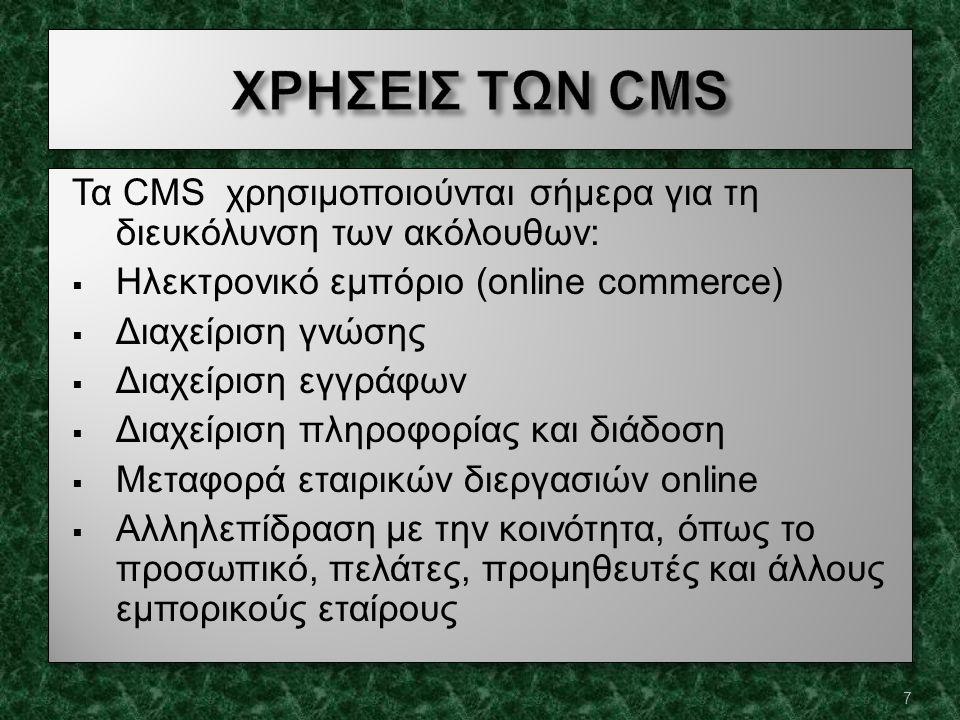 Τα CMS χρησιμοποιούνται σήμερα για τη διευκόλυνση των ακόλουθων:  Ηλεκτρονικό εμπόριο (online commerce)  Διαχείριση γνώσης  Διαχείριση εγγράφων  Διαχείριση πληροφορίας και διάδοση  Μεταφορά εταιρικών διεργασιών online  Αλληλεπίδραση με την κοινότητα, όπως το προσωπικό, πελάτες, προμηθευτές και άλλους εμπορικούς εταίρους Τα CMS χρησιμοποιούνται σήμερα για τη διευκόλυνση των ακόλουθων:  Ηλεκτρονικό εμπόριο (online commerce)  Διαχείριση γνώσης  Διαχείριση εγγράφων  Διαχείριση πληροφορίας και διάδοση  Μεταφορά εταιρικών διεργασιών online  Αλληλεπίδραση με την κοινότητα, όπως το προσωπικό, πελάτες, προμηθευτές και άλλους εμπορικούς εταίρους 7