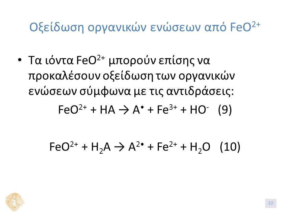 Οξείδωση οργανικών ενώσεων από FeO 2+ Τα ιόντα FeO 2+ μπορούν επίσης να προκαλέσουν οξείδωση των οργανικών ενώσεων σύμφωνα με τις αντιδράσεις: FeO 2+ + ΗΑ → Α + Fe 3+ + HO - (9) FeO 2+ + Η 2 Α → Α 2 + Fe 2+ + H 2 O (10) 10