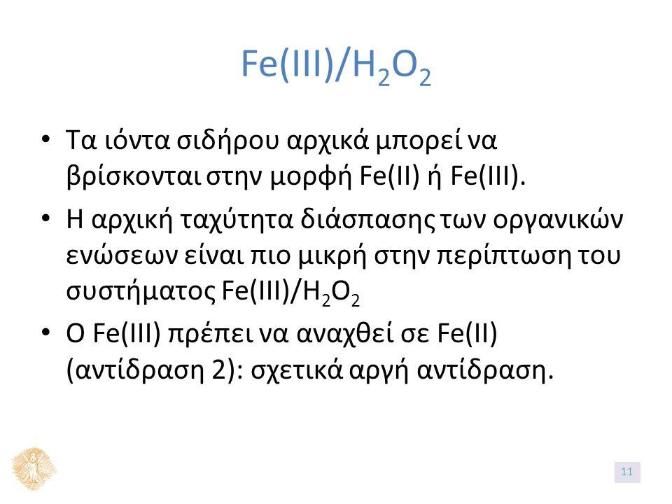 Fe(IIΙ)/H 2 O 2 Τα ιόντα σιδήρου αρχικά μπορεί να βρίσκονται στην μορφή Fe(II) ή Fe(III). Η αρχική ταχύτητα διάσπασης των οργανικών ενώσεων είναι πιο