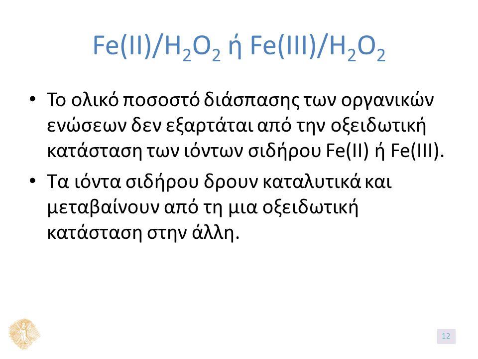 Fe(II)/H 2 O 2 ή Fe(IIΙ)/H 2 O 2 Το ολικό ποσοστό διάσπασης των οργανικών ενώσεων δεν εξαρτάται από την οξειδωτική κατάσταση των ιόντων σιδήρου Fe(II) ή Fe(III).