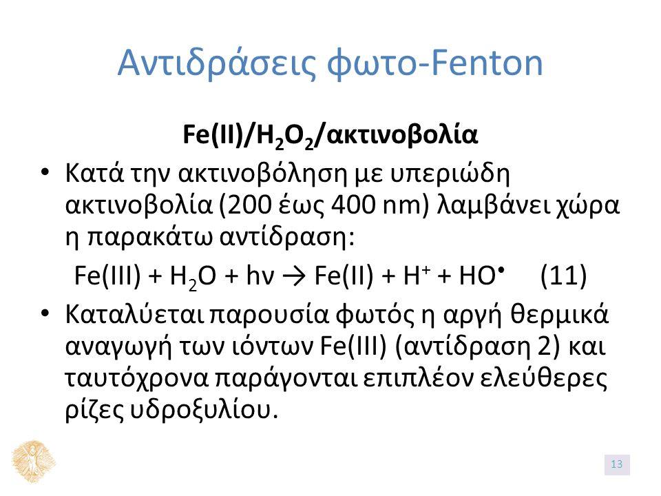 Αντιδράσεις φωτο-Fenton Fe(II)/H 2 O 2 /ακτινοβολία Κατά την ακτινοβόληση με υπεριώδη ακτινοβολία (200 έως 400 nm) λαμβάνει χώρα η παρακάτω αντίδραση: Fe(III) + H 2 O + hν → Fe(II) + H + + HO (11) Καταλύεται παρουσία φωτός η αργή θερμικά αναγωγή των ιόντων Fe(III) (αντίδραση 2) και ταυτόχρονα παράγονται επιπλέον ελεύθερες ρίζες υδροξυλίου.