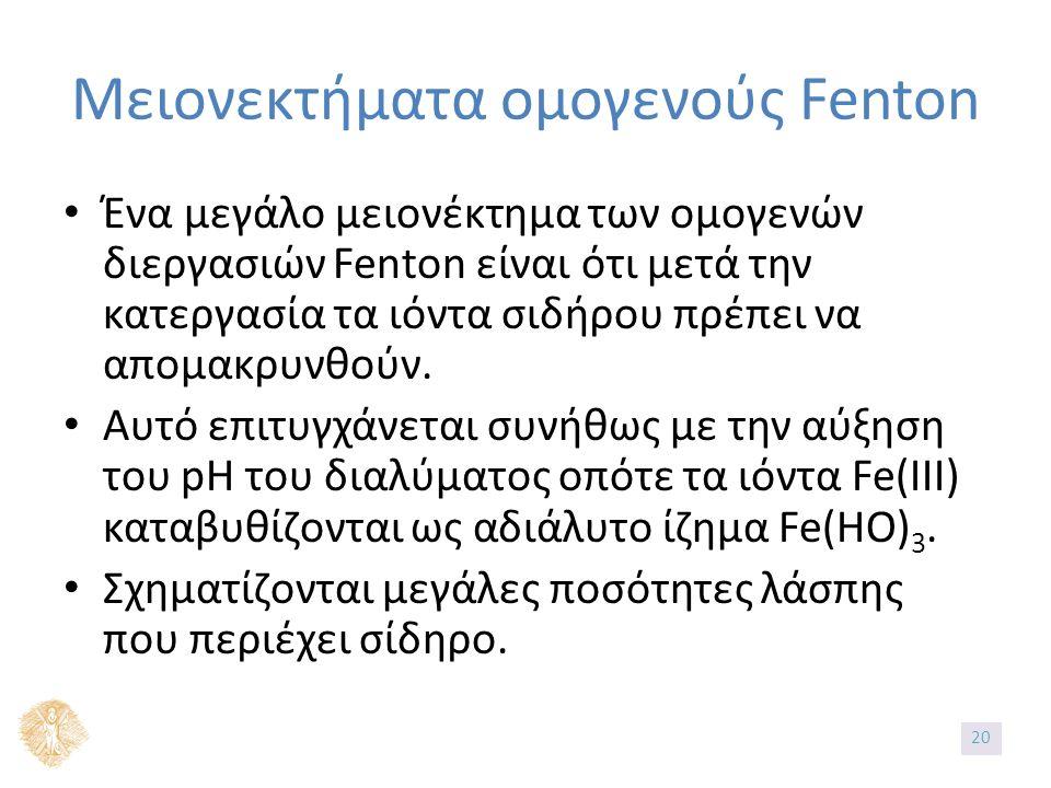 Μειονεκτήματα ομογενούς Fenton Ένα μεγάλο μειονέκτημα των ομογενών διεργασιών Fenton είναι ότι μετά την κατεργασία τα ιόντα σιδήρου πρέπει να απομακρυ
