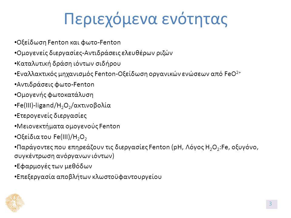 Περιεχόμενα ενότητας Οξείδωση Fenton και φωτο-Fenton Ομογενείς διεργασίες-Αντιδράσεις ελευθέρων ριζών Καταλυτική δράση ιόντων σιδήρου Εναλλακτικός μηχανισμός Fenton-Οξείδωση οργανικών ενώσεων από FeO 2+ Αντιδράσεις φωτο-Fenton Ομογενής φωτοκατάλυση Fe(IIΙ)-ligand/H 2 O 2 /ακτινοβολία Ετερογενείς διεργασίες Μειονεκτήματα ομογενούς Fenton Οξείδια του Fe(IIΙ)/H 2 O 2 Παράγοντες που επηρεάζουν τις διεργασίες Fenton (pH, Λόγος H 2 O 2 :Fe, oξυγόνο, συγκέντρωση ανόργανων ιόντων) Εφαρμογές των μεθόδων Επεξεργασία αποβλήτων κλωστοϋφαντουργείου 3