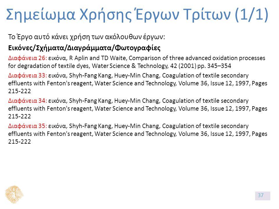 Σημείωμα Χρήσης Έργων Τρίτων (1/1) Το Έργο αυτό κάνει χρήση των ακόλουθων έργων: Εικόνες/Σχήματα/Διαγράμματα/Φωτογραφίες Διαφάνεια 26: εικόνα, R Aplin and TD Waite, Comparison of three advanced oxidation processes for degradation of textile dyes, Water Science & Technology, 42 (2001) pp.