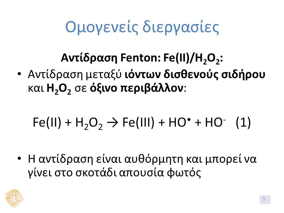 Ομογενείς διεργασίες Αντίδραση Fenton: Fe(II)/H 2 O 2 : Αντίδραση μεταξύ ιόντων δισθενούς σιδήρου και Η 2 Ο 2 σε όξινο περιβάλλον: Fe(II) + H 2 O 2 → Fe(III) + HO + HO - (1) Η αντίδραση είναι αυθόρμητη και μπορεί να γίνει στο σκοτάδι απουσία φωτός 5