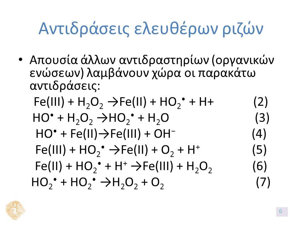 Αντιδράσεις ελευθέρων ριζών Απουσία άλλων αντιδραστηρίων (οργανικών ενώσεων) λαμβάνουν χώρα οι παρακάτω αντιδράσεις: Fe(III) + H 2 O 2 →Fe(II) + HO 2 + H+ (2) HO + H 2 O 2 →HO 2 + H 2 O (3) HO + Fe(II)→Fe(III) + OH − (4) Fe(III) + HO 2 →Fe(II) + O 2 + H + (5) Fe(II) + HO 2 + H + →Fe(III) + H 2 O 2 (6) HO 2 + HO 2 →H 2 O 2 + O 2 (7) 6