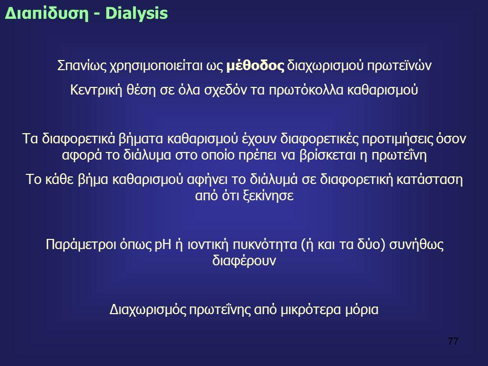 77 Διαπίδυση - Dialysis Σπανίως χρησιμοποιείται ως μέθοδος διαχωρισμού πρωτεϊνών Κεντρική θέση σε όλα σχεδόν τα πρωτόκολλα καθαρισμού Τα διαφορετικά βήματα καθαρισμού έχουν διαφορετικές προτιμήσεις όσον αφορά το διάλυμα στο οποίο πρέπει να βρίσκεται η πρωτεΐνη Το κάθε βήμα καθαρισμού αφήνει το διάλυμά σε διαφορετική κατάσταση από ότι ξεκίνησε Παράμετροι όπως pH ή ιοντική πυκνότητα (ή και τα δύο) συνήθως διαφέρουν Διαχωρισμός πρωτεΐνης από μικρότερα μόρια