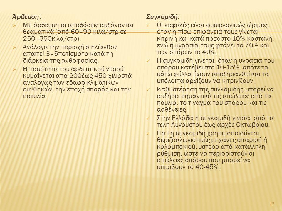 Άρδευση :  Με άρδευση οι αποδόσεις αυξάνονται θεαματικά (από 60–90 κιλά/στρ σε 250–350κιλά/στρ).  Ανάλογα την περιοχή ο ηλίανθος απαιτεί 3–5ποτίσματ