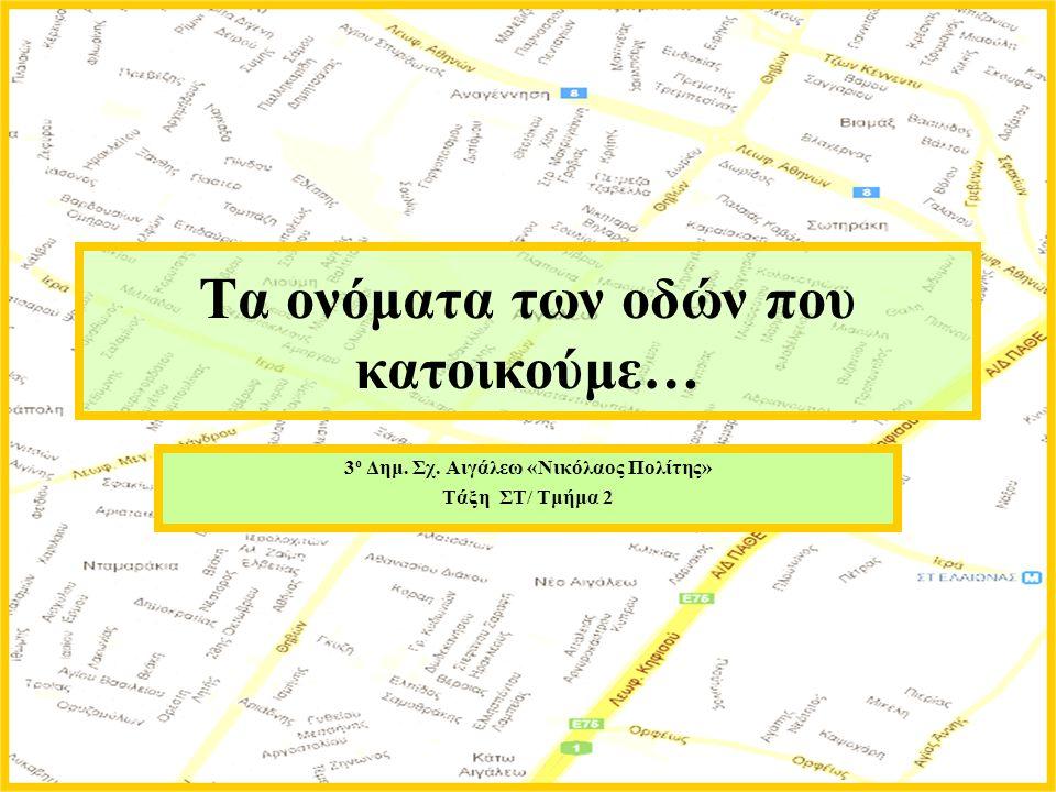 Τα ονόματα των οδών που κατοικούμε… 3 ο Δημ. Σχ. Αιγάλεω «Νικόλαος Πολίτης» Τάξη ΣΤ/ Τμήμα 2