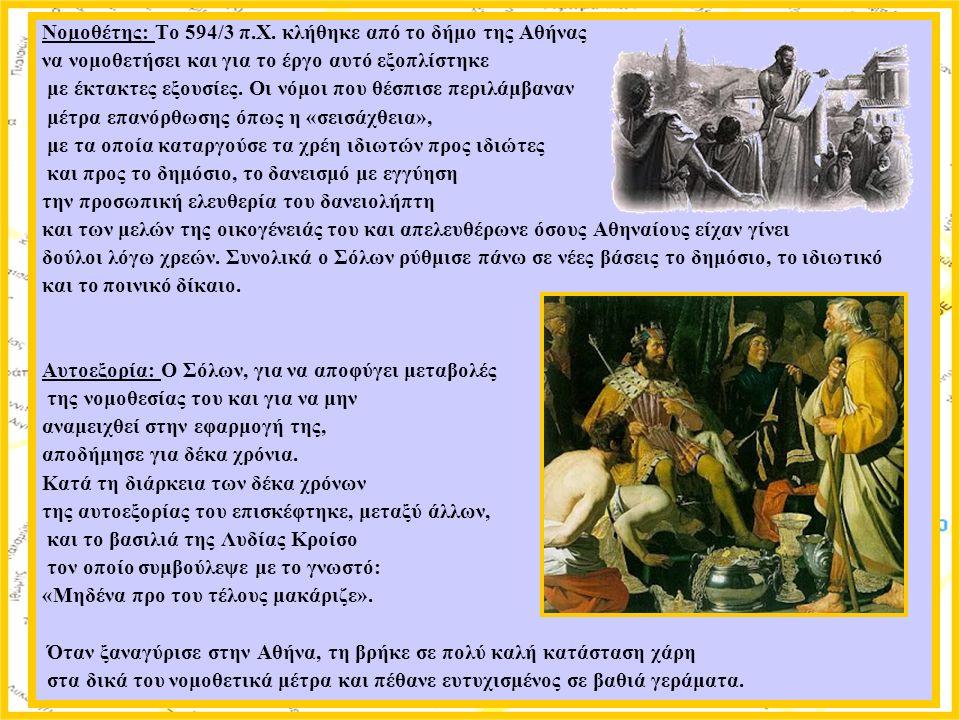 Νομοθέτης: Το 594/3 π.Χ. κλήθηκε από το δήμο της Αθήνας να νομοθετήσει και για το έργο αυτό εξοπλίστηκε με έκτακτες εξουσίες. Οι νόμοι που θέσπισε περ