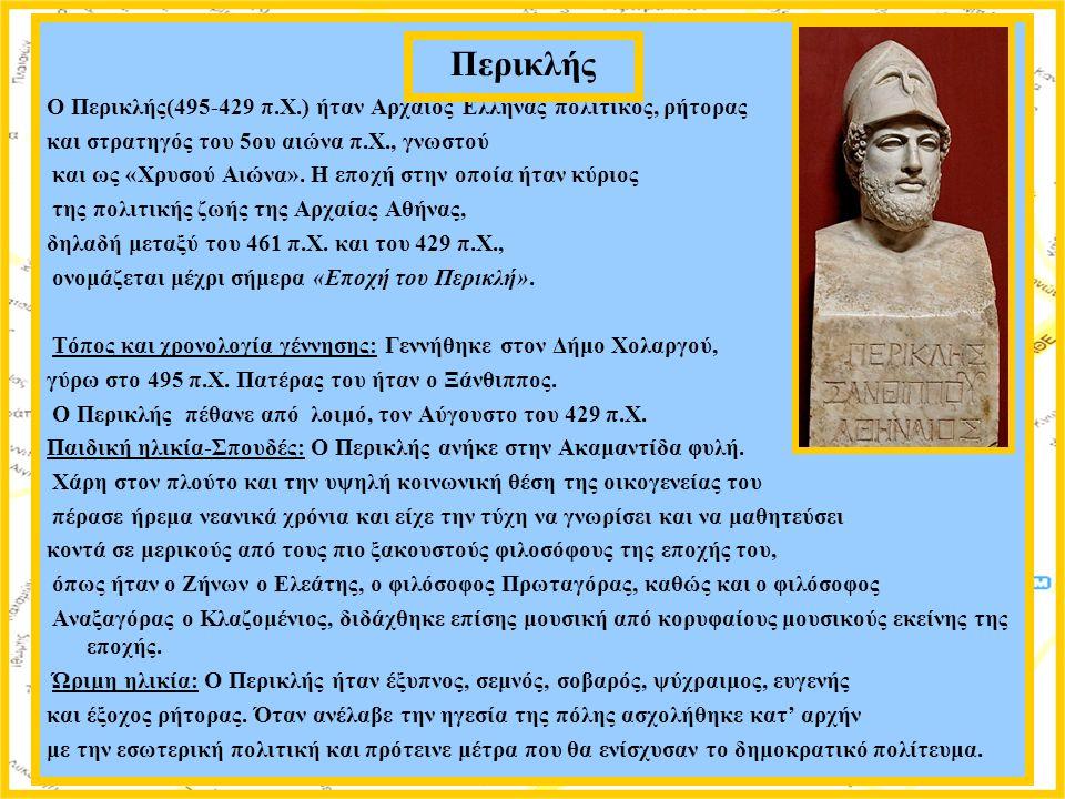 Ο Περικλής(495-429 π.Χ.) ήταν Αρχαίος Έλληνας πολιτικός, ρήτορας και στρατηγός του 5ου αιώνα π.Χ., γνωστού και ως «Χρυσού Αιώνα». Η εποχή στην οποία ή