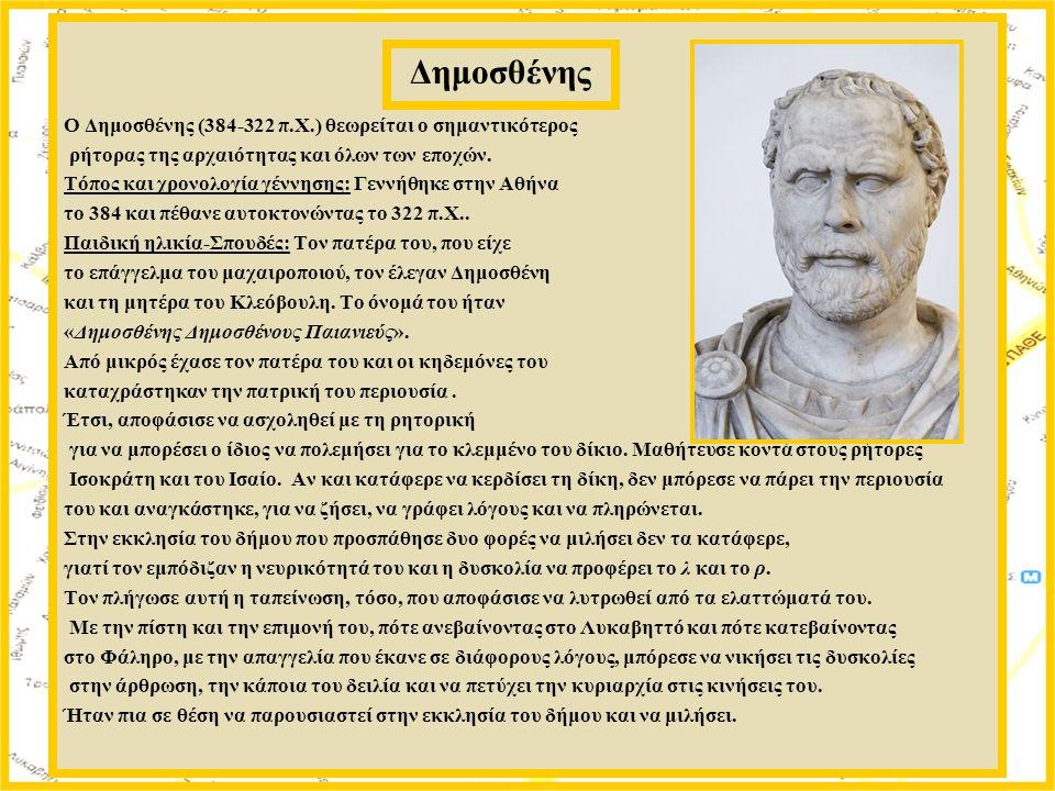 Ο Δημοσθένης (384-322 π.Χ.) θεωρείται ο σημαντικότερος ρήτορας της αρχαιότητας και όλων των εποχών. Τόπος και χρονολογία γέννησης: Γεννήθηκε στην Αθήν