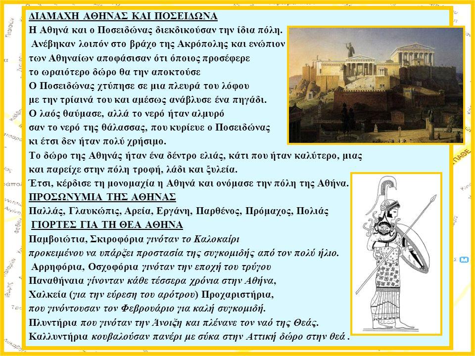 ΔΙΑΜΑΧΗ ΑΘΗΝΑΣ ΚΑΙ ΠΟΣΕΙΔΩΝΑ Η Αθηνά και ο Ποσειδώνας διεκδικούσαν την ίδια πόλη. Ανέβηκαν λοιπόν στο βράχο της Ακρόπολης και ενώπιον των Αθηναίων απο