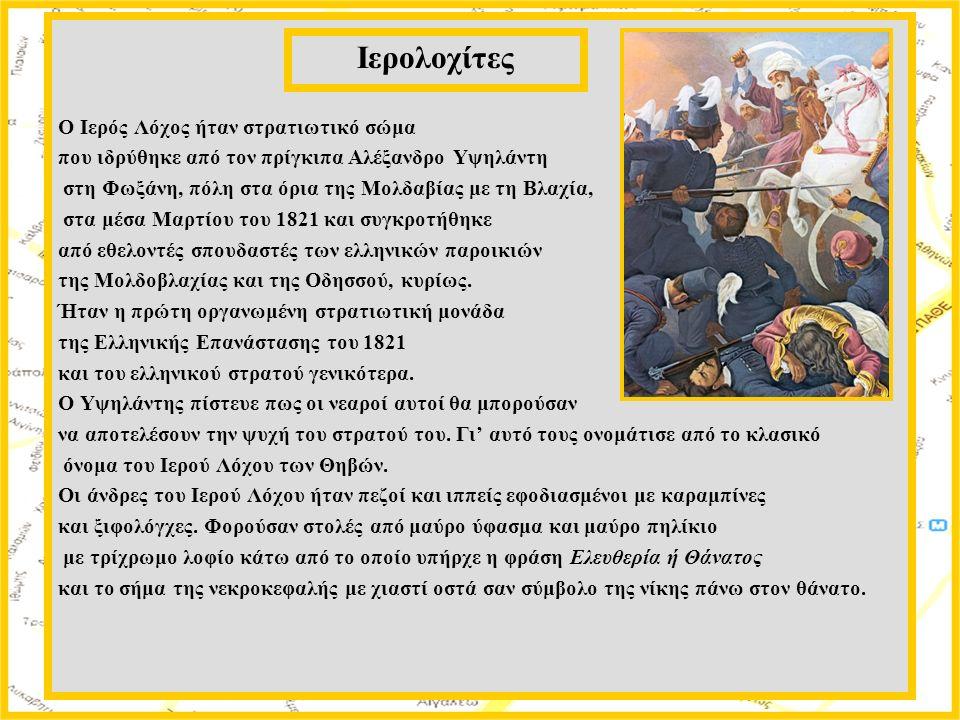 Ο Ιερός Λόχος ήταν στρατιωτικό σώμα που ιδρύθηκε από τον πρίγκιπα Αλέξανδρο Υψηλάντη στη Φωξάνη, πόλη στα όρια της Μολδαβίας με τη Βλαχία, στα μέσα Μαρτίου του 1821 και συγκροτήθηκε από εθελοντές σπουδαστές των ελληνικών παροικιών της Μολδοβλαχίας και της Οδησσού, κυρίως.