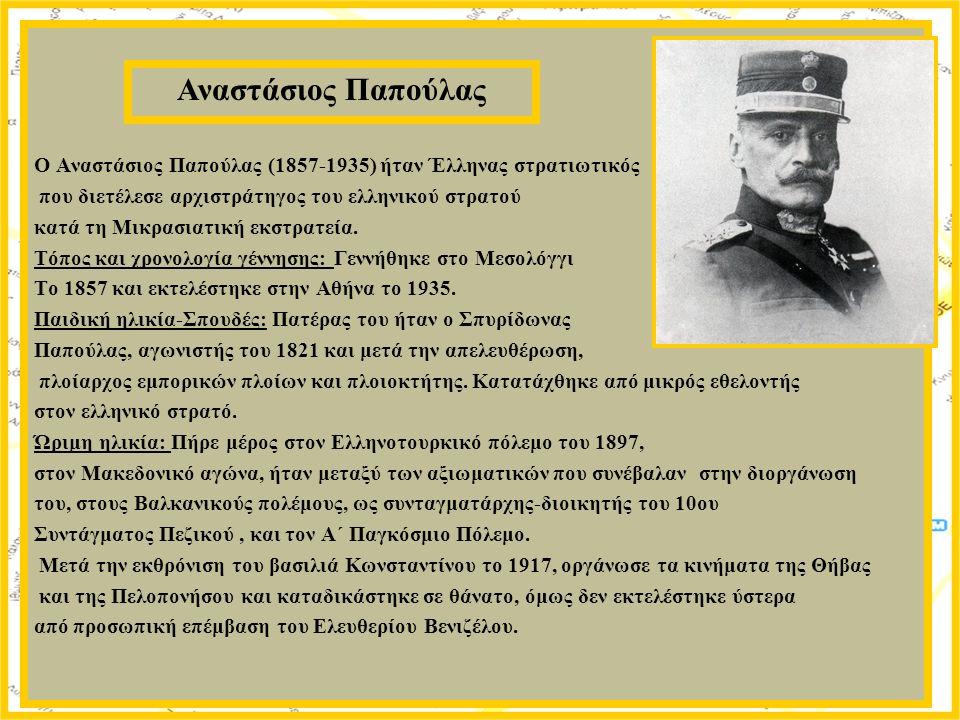 Ο Αναστάσιος Παπούλας (1857-1935) ήταν Έλληνας στρατιωτικός που διετέλεσε αρχιστράτηγος του ελληνικού στρατού κατά τη Μικρασιατική εκστρατεία. Τόπος κ