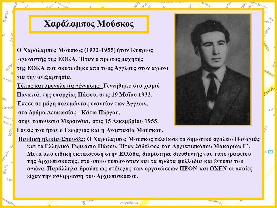 Ο Χαράλαμπος Μούσκος (1932-1955) ήταν Κύπριος αγωνιστής της ΕΟΚΑ. Ήταν ο πρώτος μαχητής της ΕΟΚΑ που σκοτώθηκε από τους Άγγλους στον αγώνα για την ανε