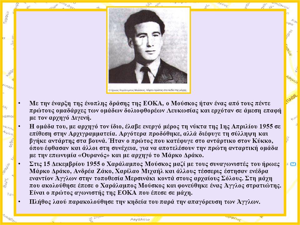Με την έναρξη της ένοπλης δράσης της ΕΟΚΑ, ο Μούσκος ήταν ένας από τους πέντε πρώτους ομαδάρχες των ομάδων δολιοφθορέων Λευκωσίας και ερχόταν σε άμεση επαφή με τον αρχηγό Διγενή.