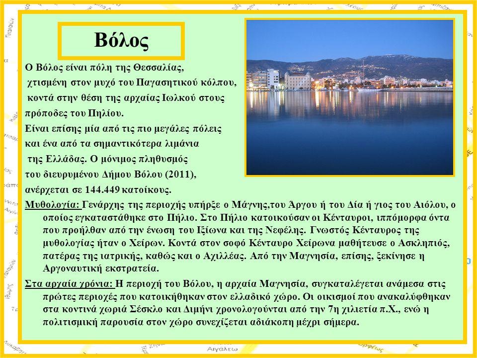 Ο Βόλος είναι πόλη της Θεσσαλίας, χτισμένη στον μυχό του Παγασητικού κόλπου, κοντά στην θέση της αρχαίας Ιωλκού στους πρόποδες του Πηλίου.