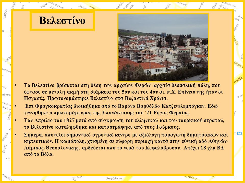 Το Βελεστίνο βρίσκεται στη θέση των αρχαίων Φερών -αρχαία θεσσαλική πόλη, που έφτασε σε μεγάλη ακμή στη διάρκεια του 5ου και του 4ου αι. π.Χ. Επίνειό