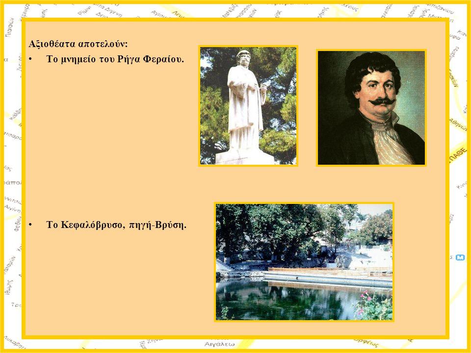 Αξιοθέατα αποτελούν: Το μνημείο του Ρήγα Φεραίου. Το Κεφαλόβρυσο, πηγή-Βρύση.