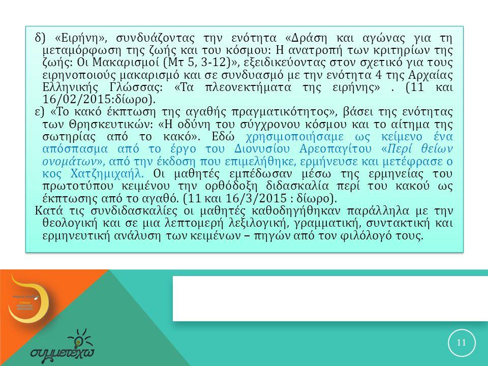 11 δ ) « Ειρήνη », συνδυάζοντας την ενότητα « Δράση και αγώνας για τη μεταμόρφωση της ζωής και του κόσμου : H ανατροπή των κριτηρίων της ζωής : Οι Μακαρισμοί ( Μτ 5, 3-12)», εξειδικεύοντας στον σχετικό για τους ειρηνοποιούς μακαρισμό και σε συνδυασμό με την ενότητα 4 της Αρχαίας Ελληνικής Γλώσσας : « Τα πλεονεκτήματα της ειρήνης ».